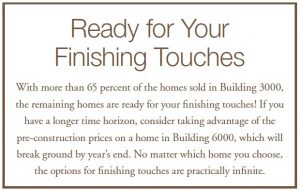 Ready for Your Finishing Touches - With more than 65 percent of the homes sold in Building 3000, the remaining homes are ready for your finishing touches! If you have a longer time horizon, consider taking advantage of the pre-construction prices on a home in Building 6000, which will break ground by year's end. No matter which home you choose, the options for finishing touches are practically infinite.